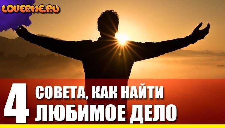 КАК НАЙТИ ЛЮБИМОЕ ДЕЛО - 4 СОВЕТА loverme