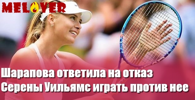 Шарапова ответила на отказ Серены Уильямс играть против нее