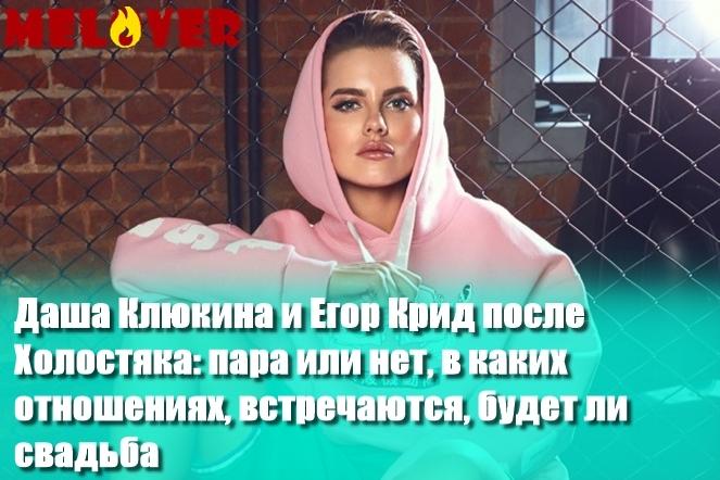 Даша Клюкина и Егор Крид после Холостяка: пара или нет, в каких отношениях, встречаются, будет ли свадьба
